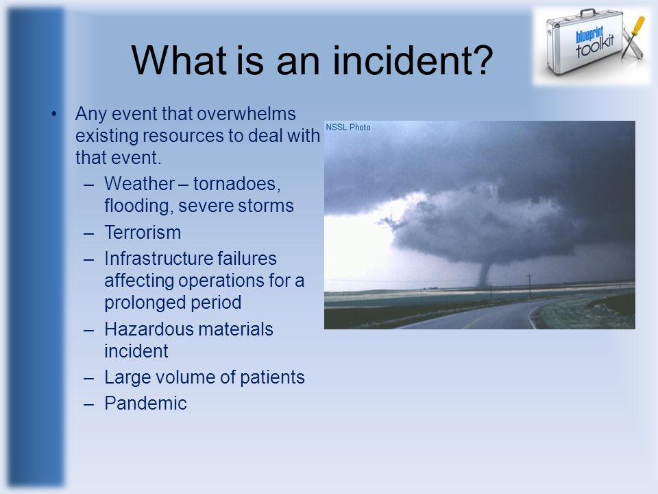 What is an incident Any event that overwhelms existing resources to deal with that event. Weather – tornadoes, flooding, severe storms.