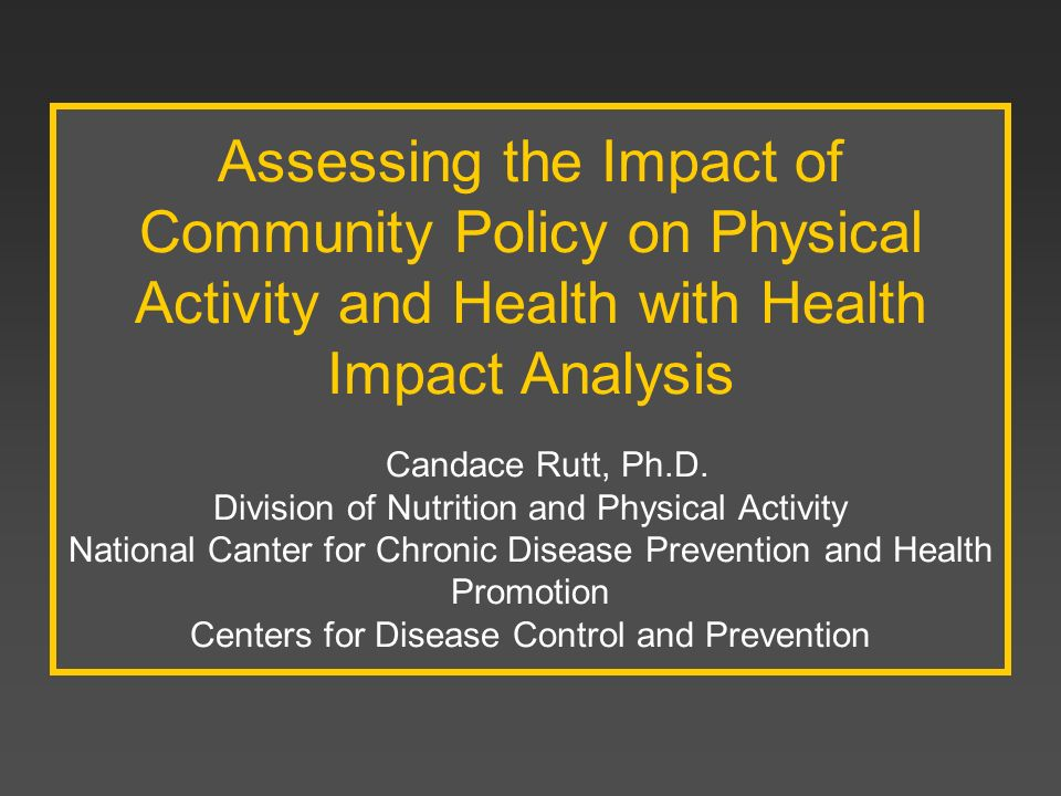 Assessing the Impact of Community Policy on Physical Activity and Health with Health Impact Analysis Candace Rutt, Ph.D.