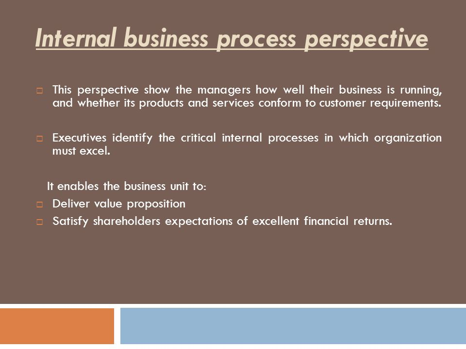 internal business process perspective The balanced scorecard: customer perspective, internal processes, learning and growth prepared by internal processes internal business process objectives address the question of which processes are the most critical for satisfying customers and shareholders a firm must concentrate its.