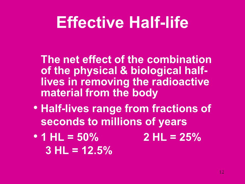 Effective Half-life The net effect of the combination of the physical & biological half-lives in removing the radioactive material from the body.