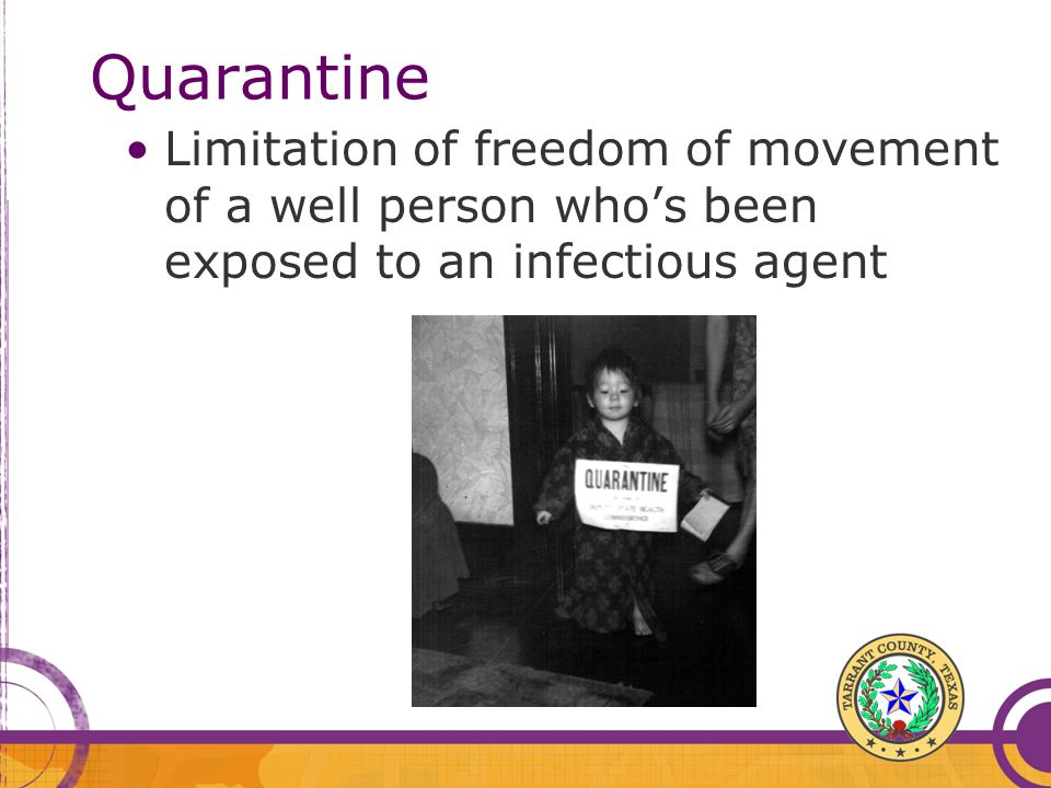 QuarantineLimitation of freedom of movement of a well person who's been exposed to an infectious agent.