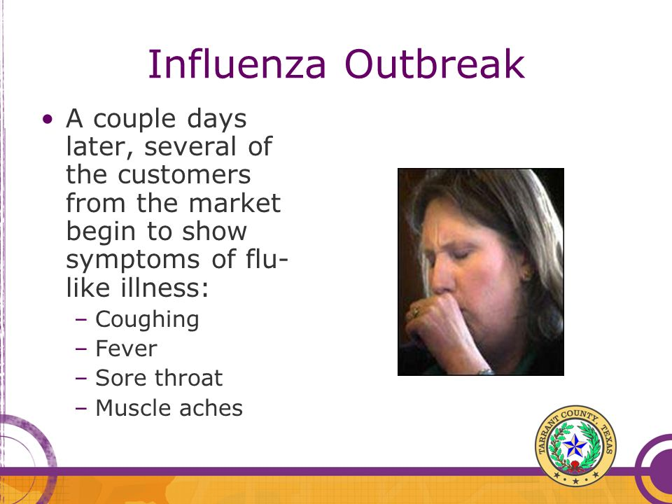 Influenza Outbreak A couple days later, several of the customers from the market begin to show symptoms of flu-like illness:
