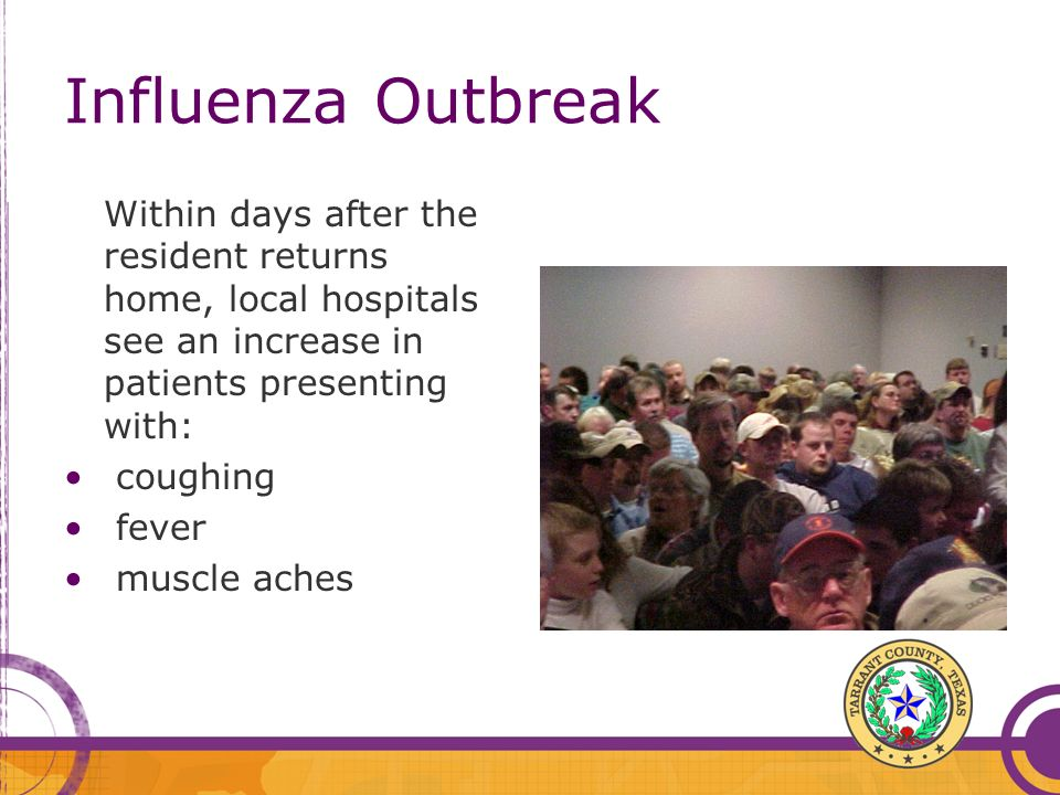 Influenza OutbreakWithin days after the resident returns home, local hospitals see an increase in patients presenting with: