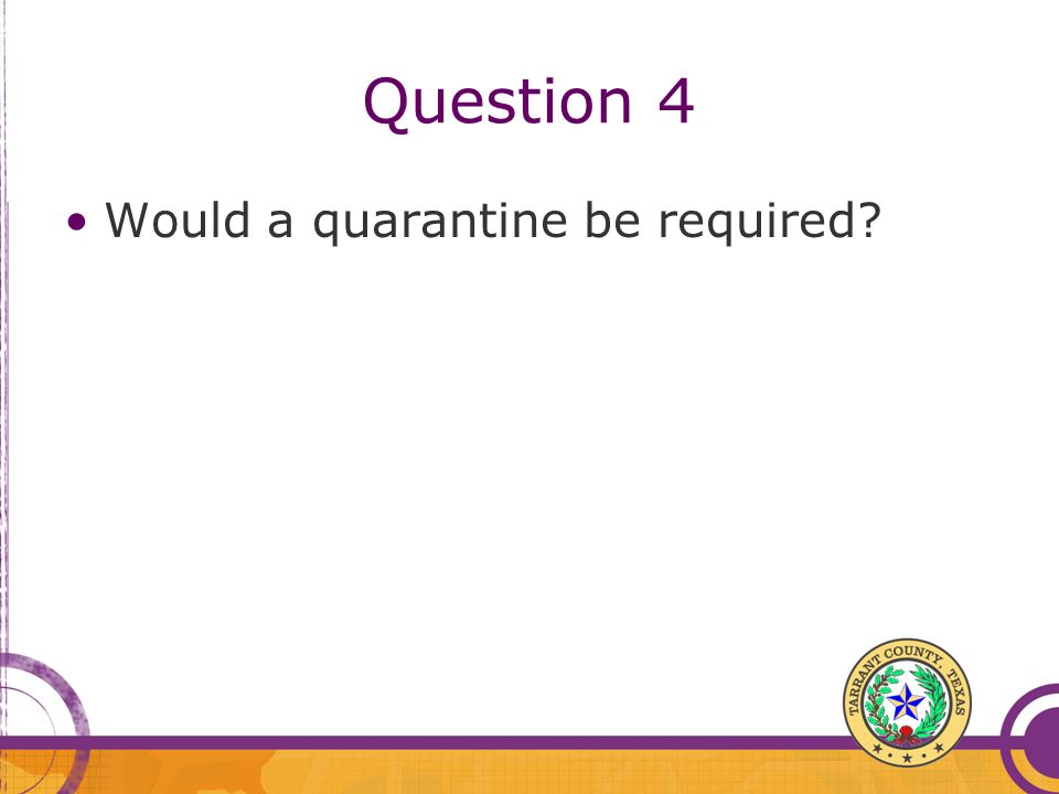 Question 4 Would a quarantine be required