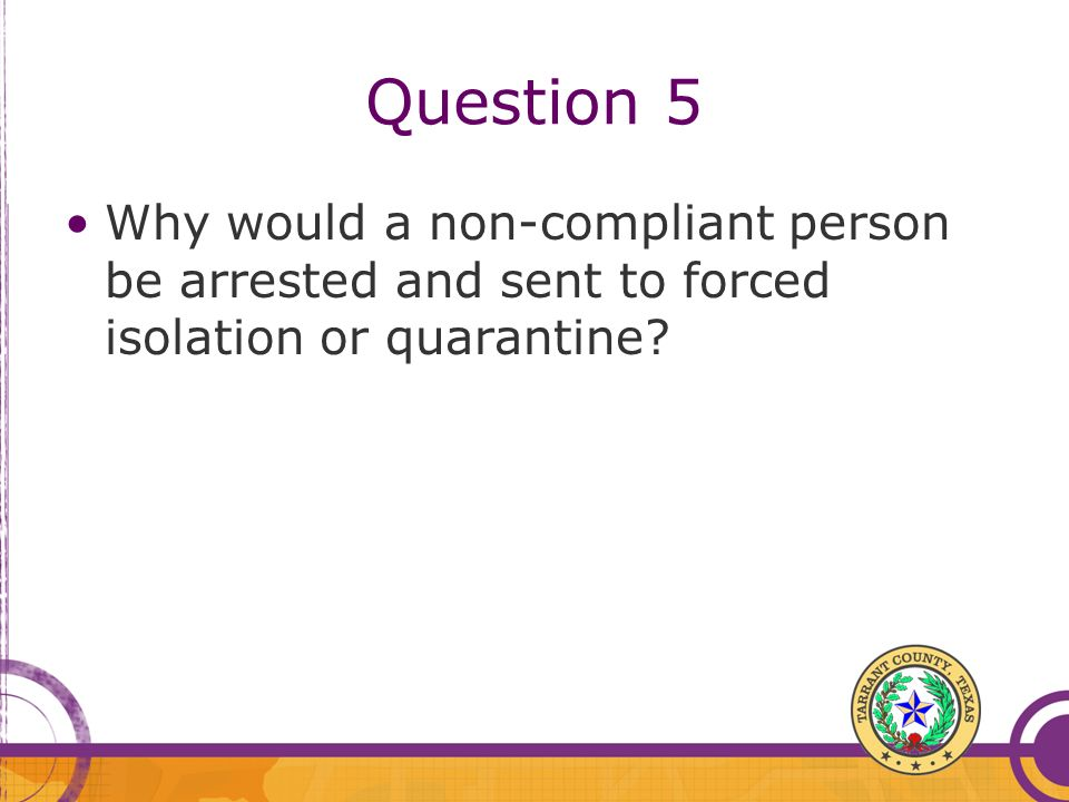 Question 5 Why would a non-compliant person be arrested and sent to forced isolation or quarantine
