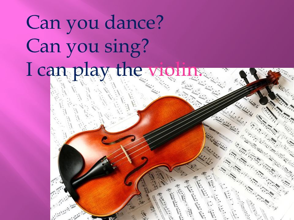 Can you dance Can you sing I can play the violin.