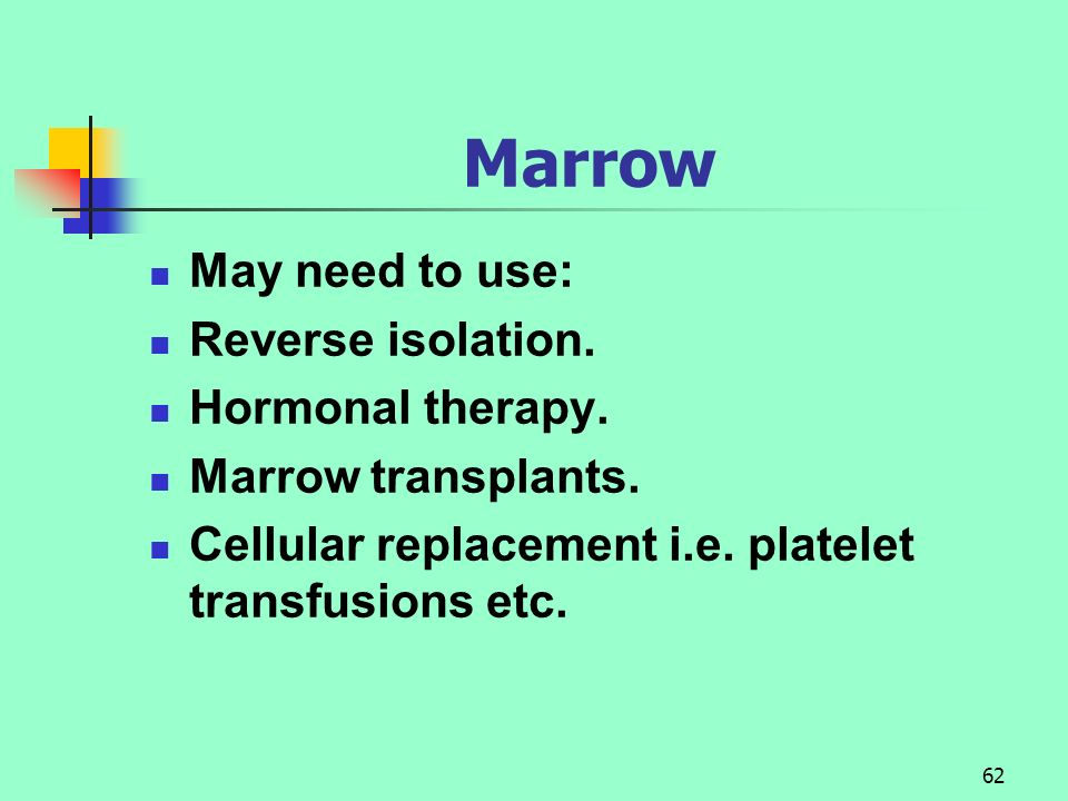 Marrow May need to use: Reverse isolation. Hormonal therapy.