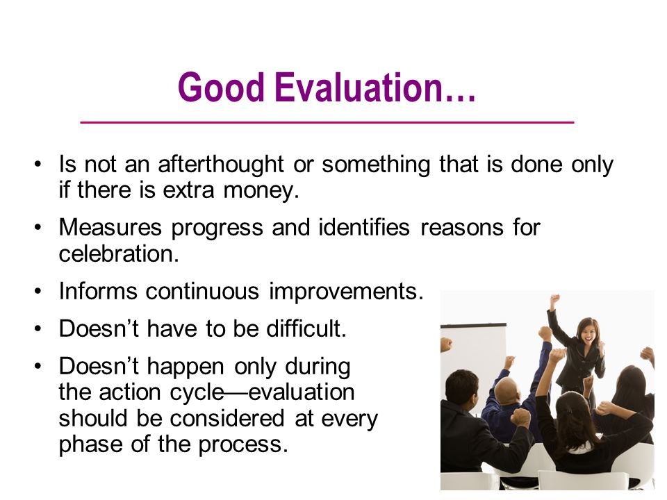Good Evaluation… Is not an afterthought or something that is done only if there is extra money.