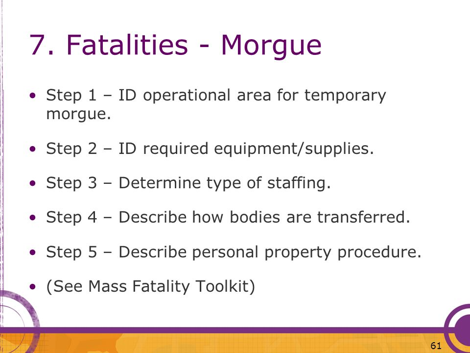 7. Fatalities - MorgueStep 1 – ID operational area for temporary morgue. Step 2 – ID required equipment/supplies.