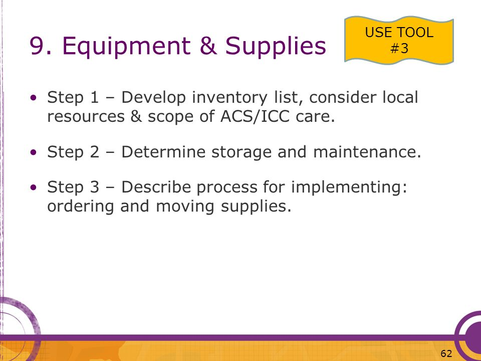 9. Equipment & Supplies USE TOOL #3. Step 1 – Develop inventory list, consider local resources & scope of ACS/ICC care.