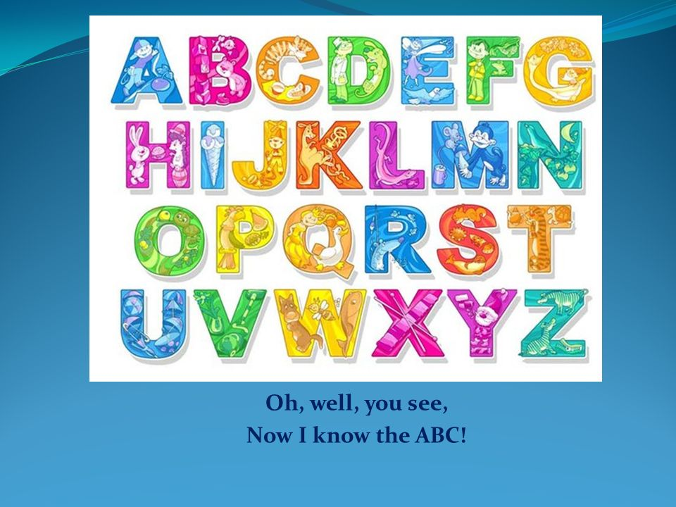 Oh, well, you see, Now I know the ABC!