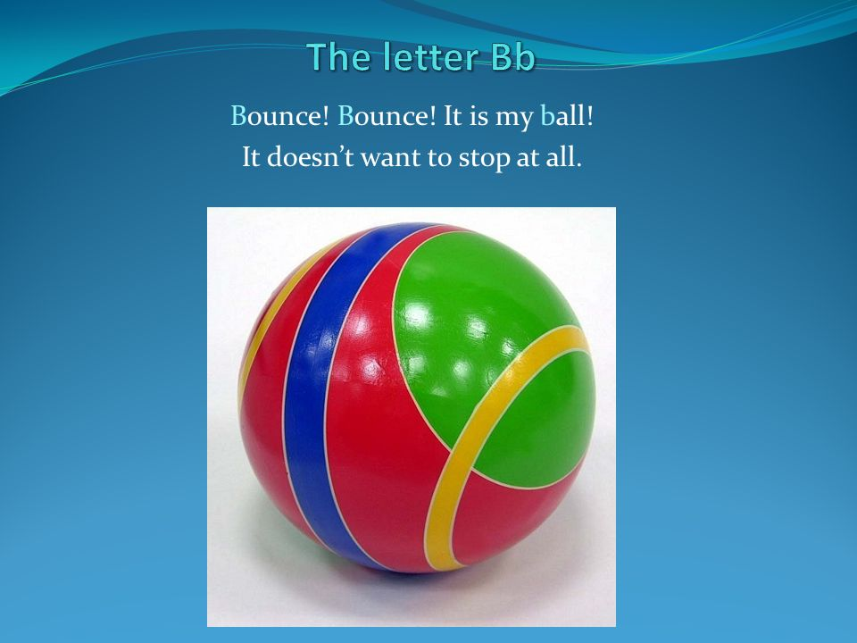 Bounce! Bounce! It is my ball! It doesn't want to stop at all.