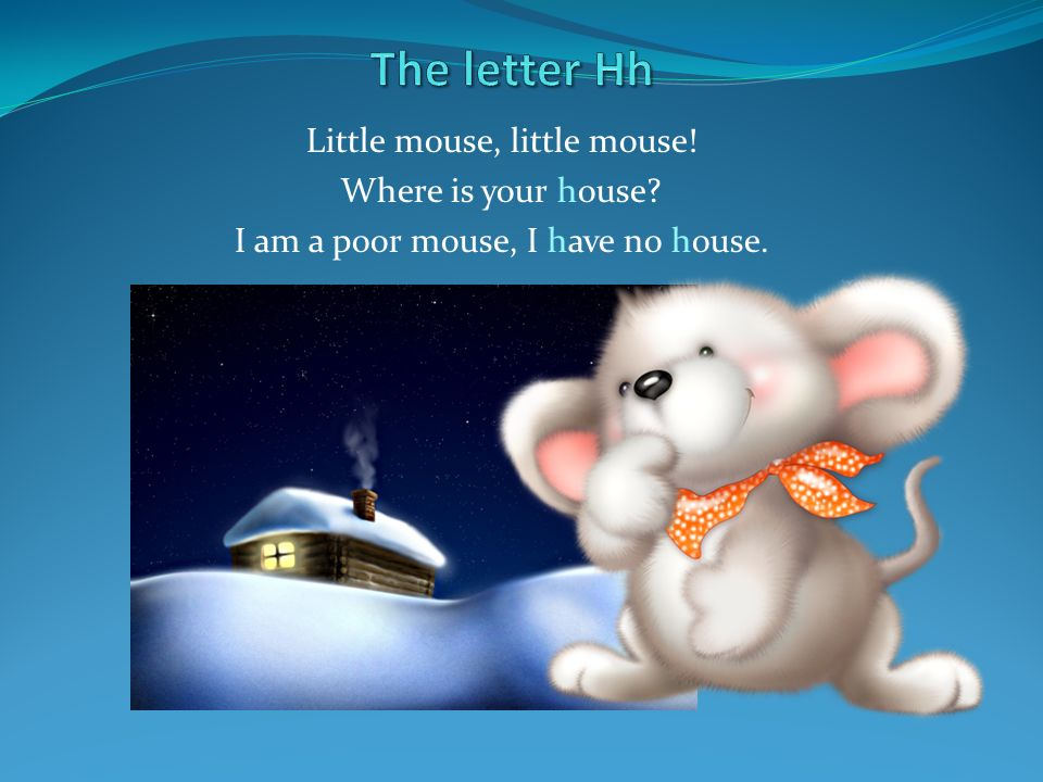 The letter Hh Little mouse, little mouse! Where is your house