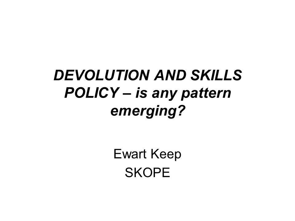 DEVOLUTION AND SKILLS POLICY – is any pattern emerging