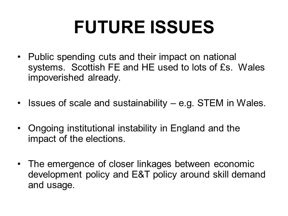 FUTURE ISSUES Public spending cuts and their impact on national systems. Scottish FE and HE used to lots of £s. Wales impoverished already.