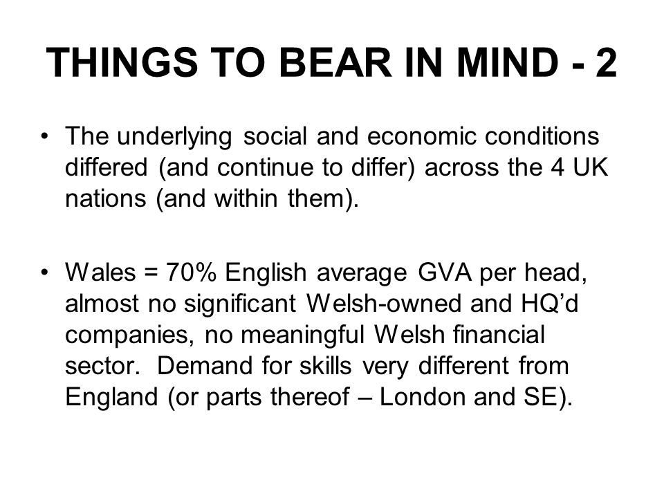 THINGS TO BEAR IN MIND - 2 The underlying social and economic conditions differed (and continue to differ) across the 4 UK nations (and within them).
