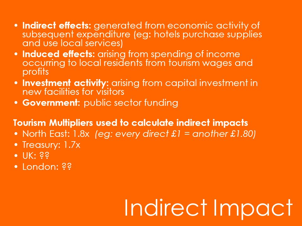 Indirect effects: generated from economic activity of subsequent expenditure (eg: hotels purchase supplies and use local services)