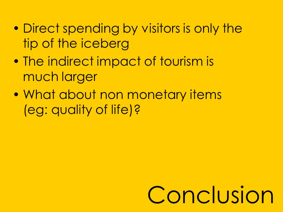 Conclusion Direct spending by visitors is only the tip of the iceberg