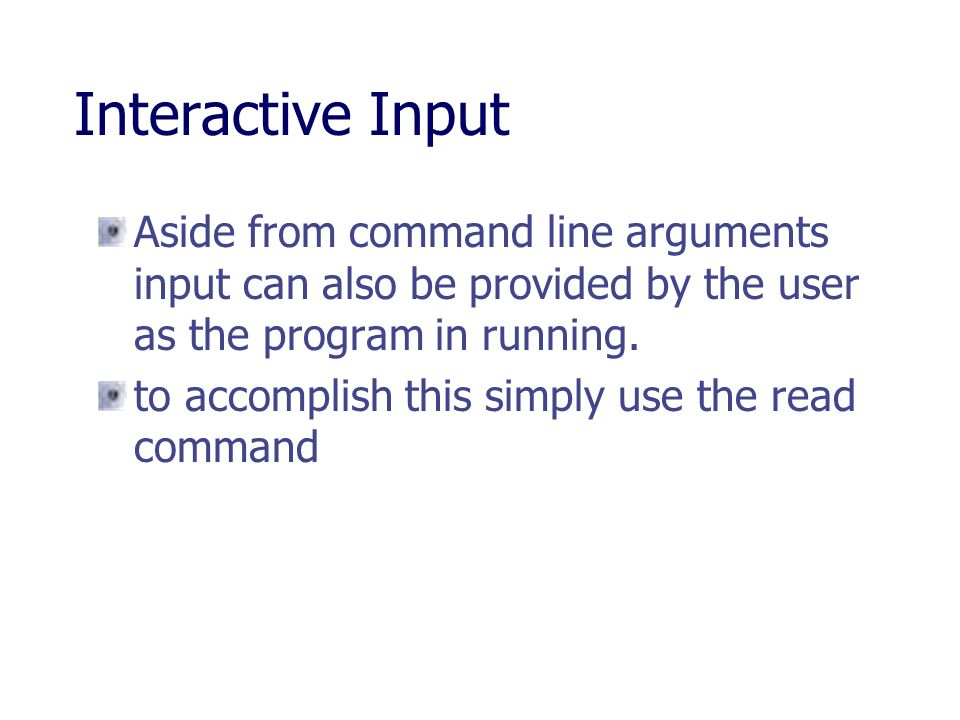 Interactive Input Aside from command line arguments input can also be provided by the user as the program in running.