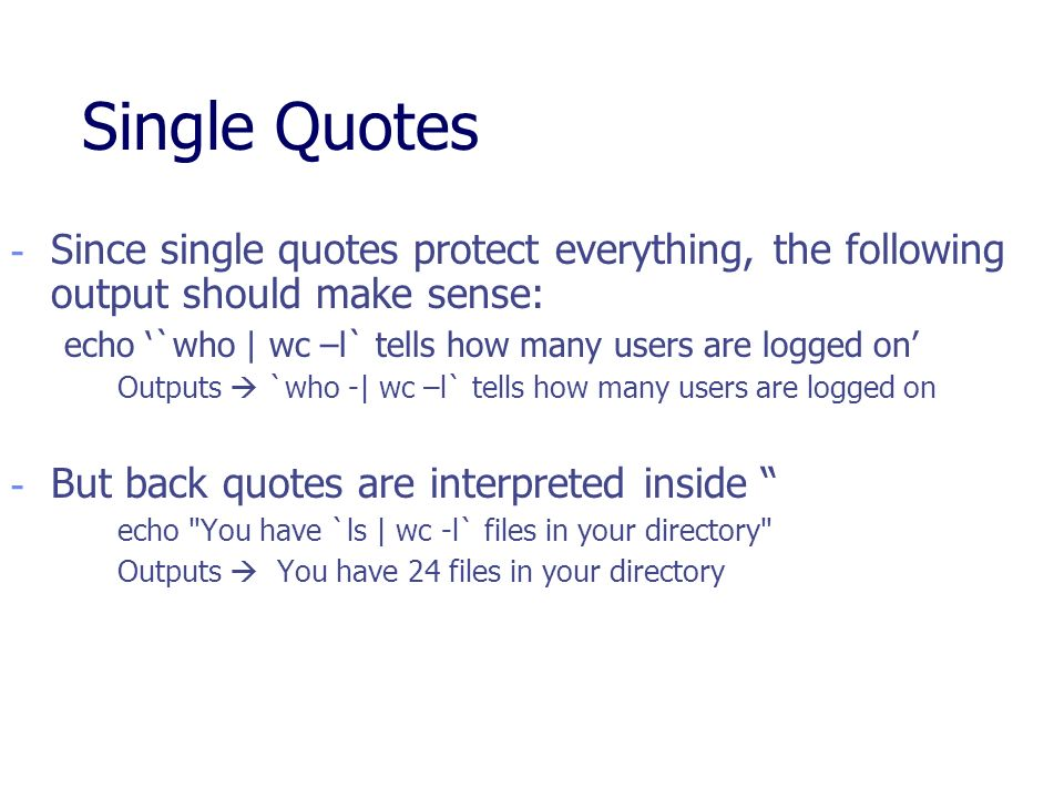 Single Quotes Since single quotes protect everything, the following output should make sense:
