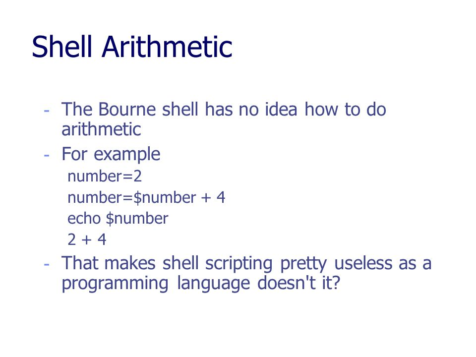 Shell Arithmetic The Bourne shell has no idea how to do arithmetic