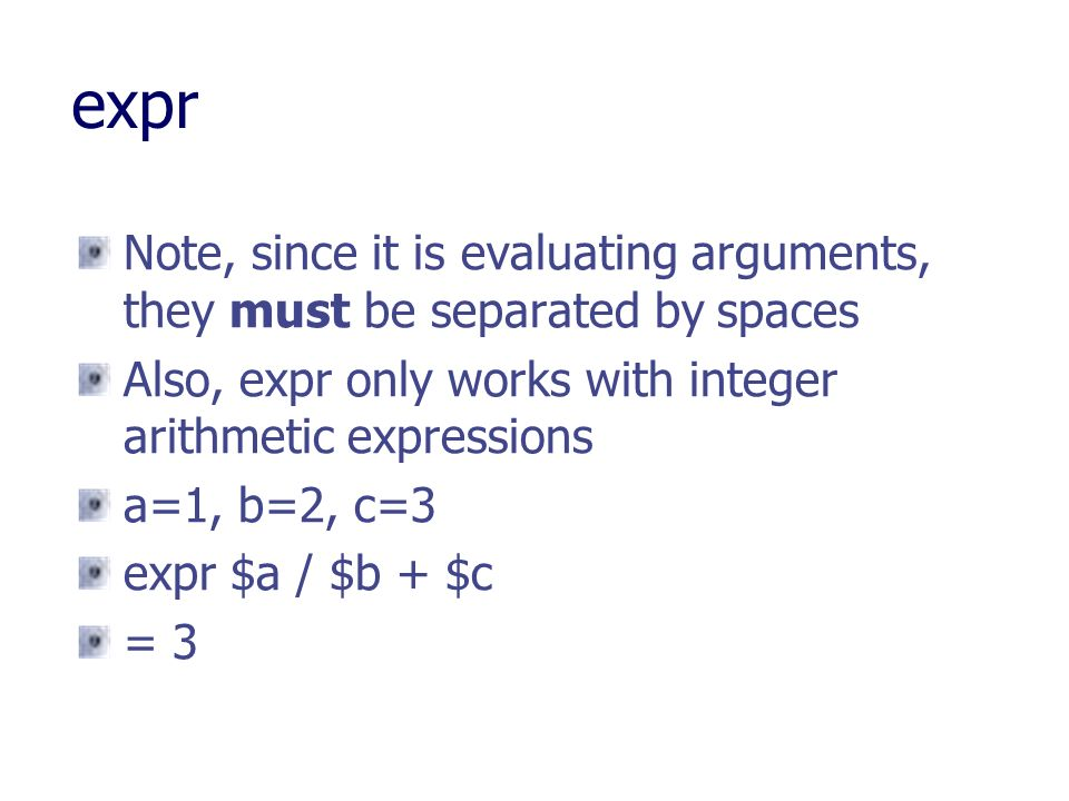 expr Note, since it is evaluating arguments, they must be separated by spaces. Also, expr only works with integer arithmetic expressions.