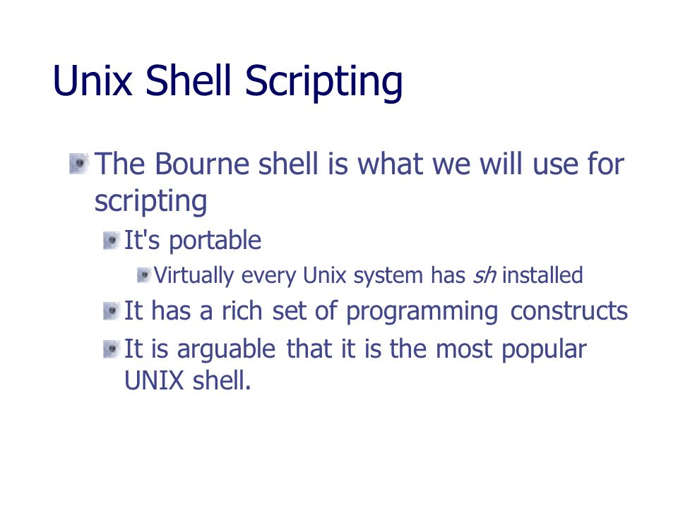 Unix Shell Scripting The Bourne shell is what we will use for scripting. It s portable. Virtually every Unix system has sh installed.