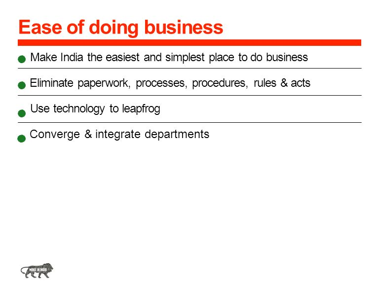 Ease of doing business Make India the easiest and simplest place to do business Eliminate paperwork, processes, procedures, rules & acts.