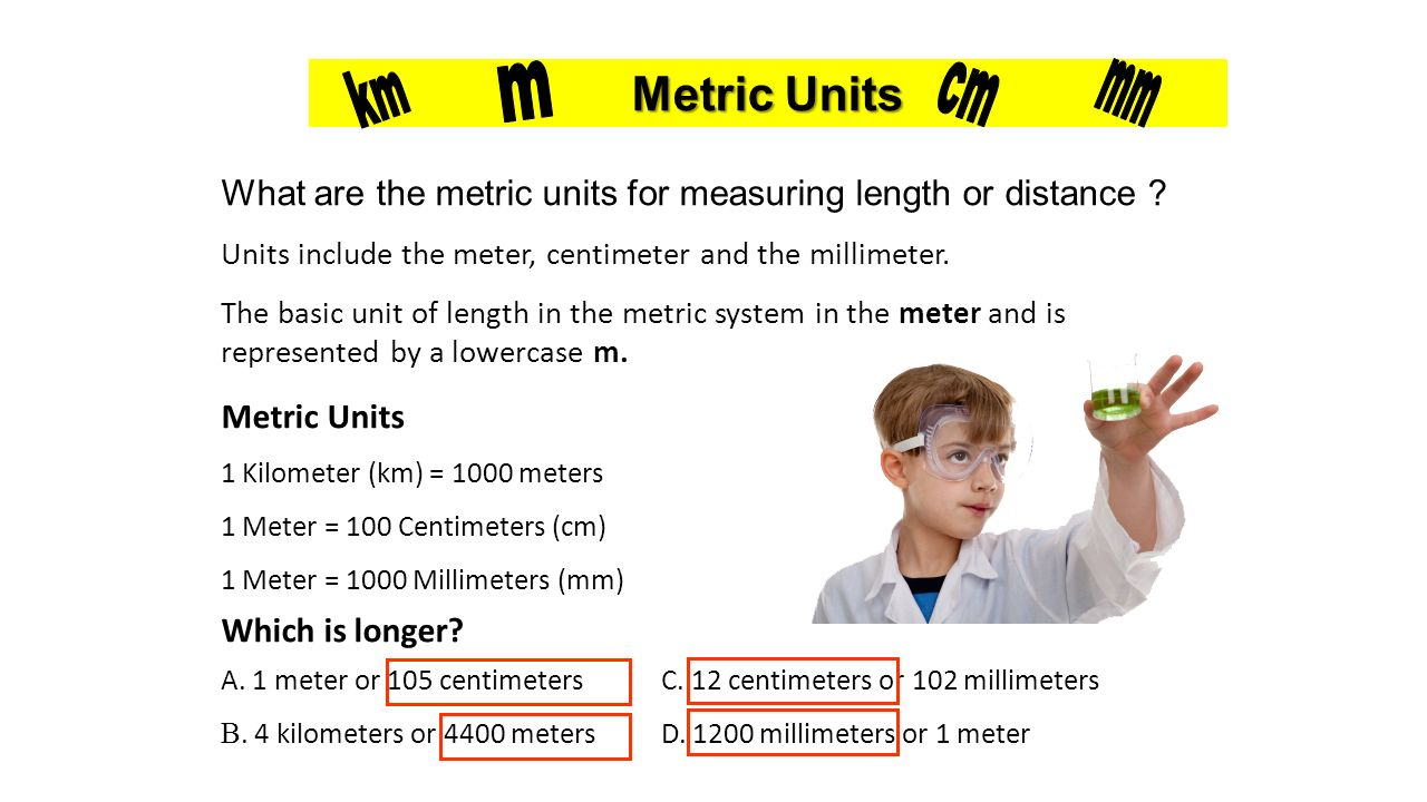 Metric Units km. m. cm. mm. What are the metric units for measuring length or distance Units include the meter, centimeter and the millimeter.