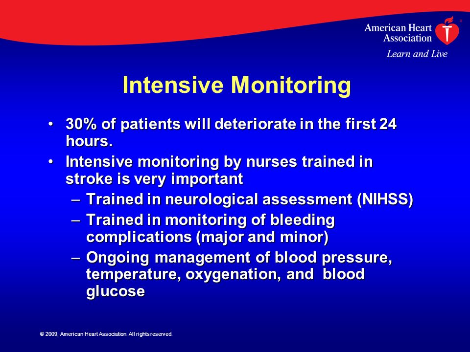 Intensive Monitoring 30% of patients will deteriorate in the first 24 hours. Intensive monitoring by nurses trained in stroke is very important.