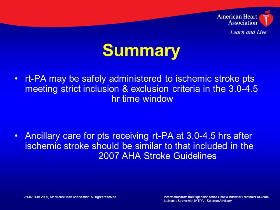 Summary rt-PA may be safely administered to ischemic stroke pts meeting strict inclusion & exclusion criteria in the hr time window.
