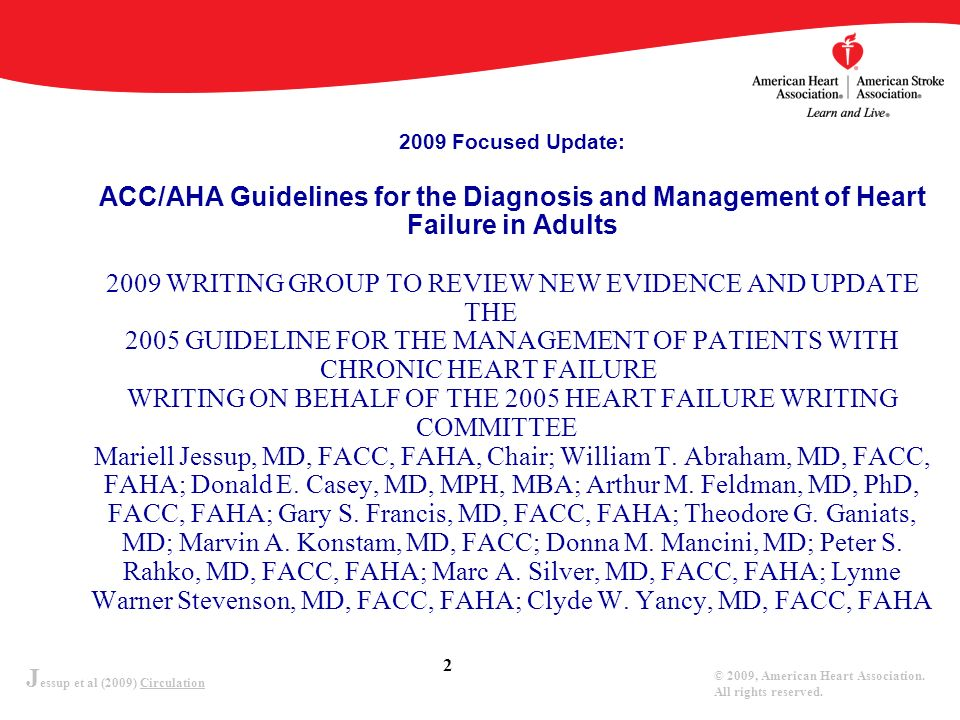 2009 Focused Update: ACC/AHA Guidelines for the Diagnosis and Management of Heart Failure in Adults 2009 WRITING GROUP TO REVIEW NEW EVIDENCE AND UPDATE THE 2005 GUIDELINE FOR THE MANAGEMENT OF PATIENTS WITH CHRONIC HEART FAILURE WRITING ON BEHALF OF THE 2005 HEART FAILURE WRITING COMMITTEE Mariell Jessup, MD, FACC, FAHA, Chair; William T.