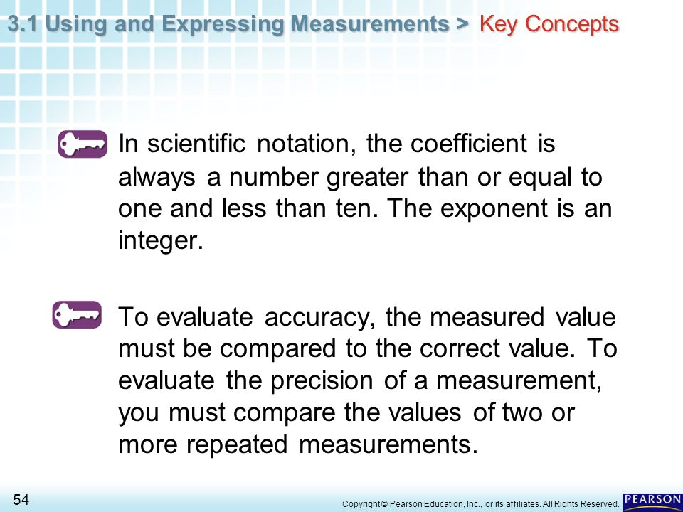 Key Concepts In scientific notation, the coefficient is always a number greater than or equal to one and less than ten. The exponent is an integer.