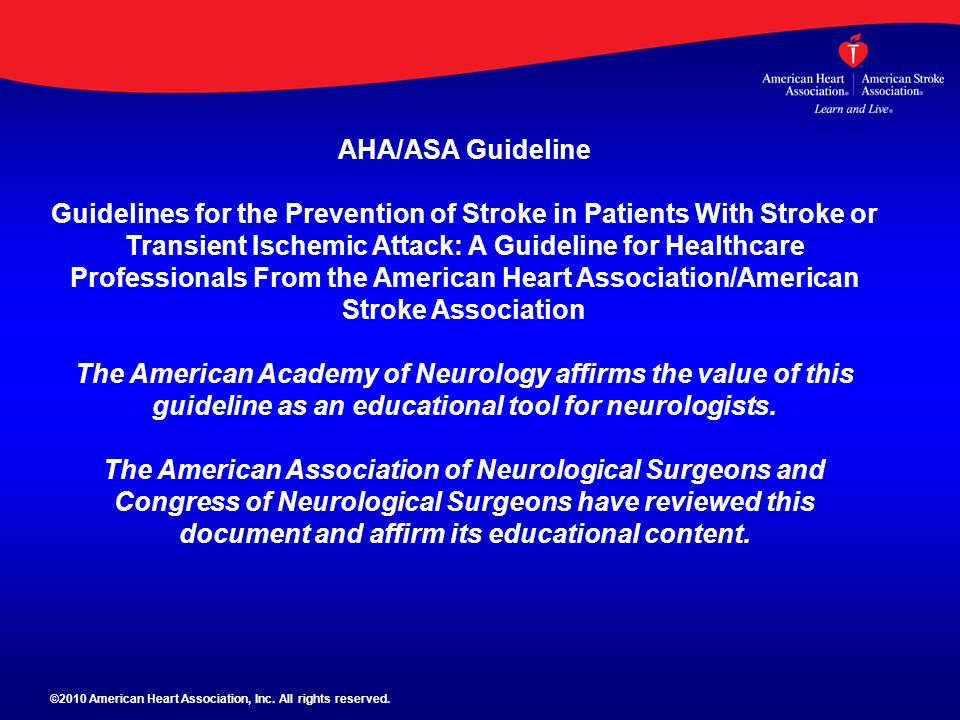 AHA/ASA Guideline Guidelines for the Prevention of Stroke in Patients With Stroke or Transient Ischemic Attack: A Guideline for Healthcare Professionals From the American Heart Association/American Stroke Association The American Academy of Neurology affirms the value of this guideline as an educational tool for neurologists. The American Association of Neurological Surgeons and Congress of Neurological Surgeons have reviewed this document and affirm its educational content.
