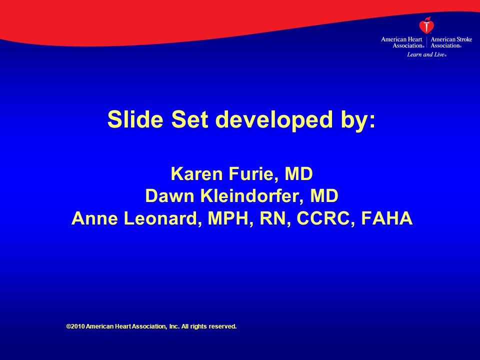 Slide Set developed by: Karen Furie, MD Dawn Kleindorfer, MD Anne Leonard, MPH, RN, CCRC, FAHA