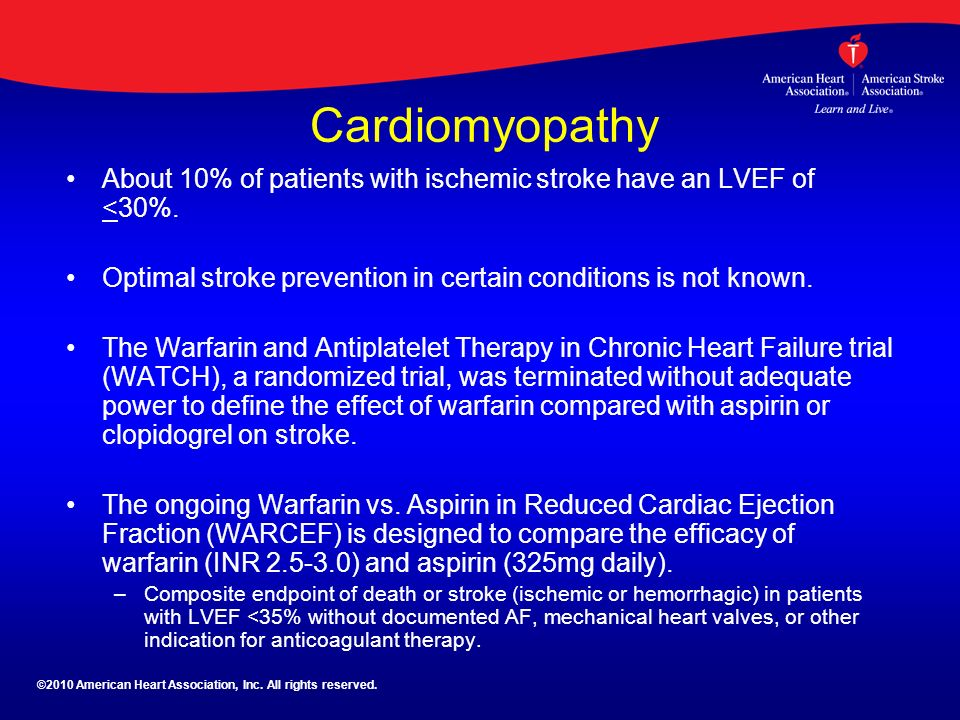 Cardiomyopathy About 10% of patients with ischemic stroke have an LVEF of <30%. Optimal stroke prevention in certain conditions is not known.