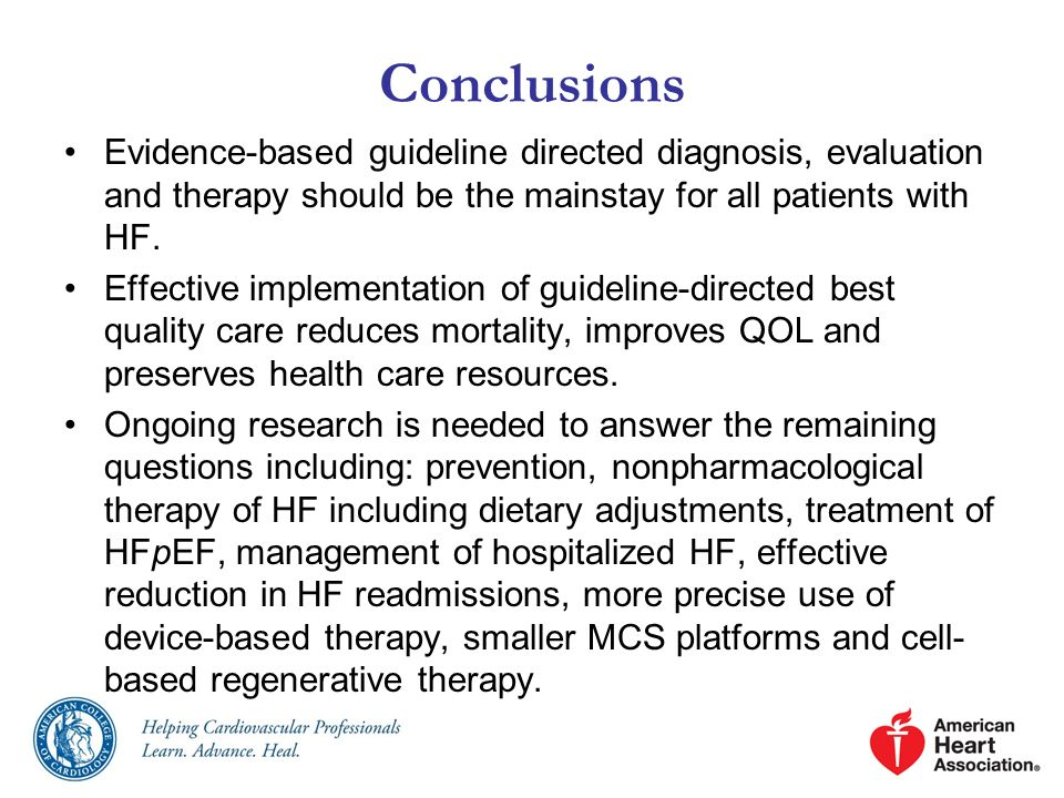 Conclusions Evidence-based guideline directed diagnosis, evaluation and therapy should be the mainstay for all patients with HF.