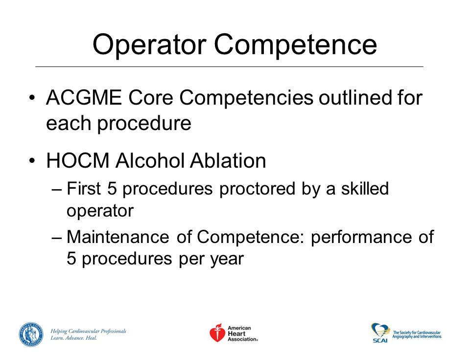 Operator Competence ACGME Core Competencies outlined for each procedure. HOCM Alcohol Ablation. First 5 procedures proctored by a skilled operator.