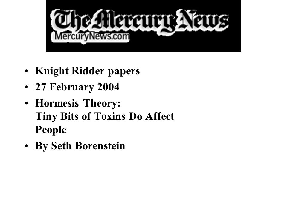 Knight Ridder papers 27 February 2004. Hormesis Theory: Tiny Bits of Toxins Do Affect People.