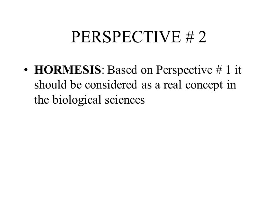 PERSPECTIVE # 2 HORMESIS: Based on Perspective # 1 it should be considered as a real concept in the biological sciences.