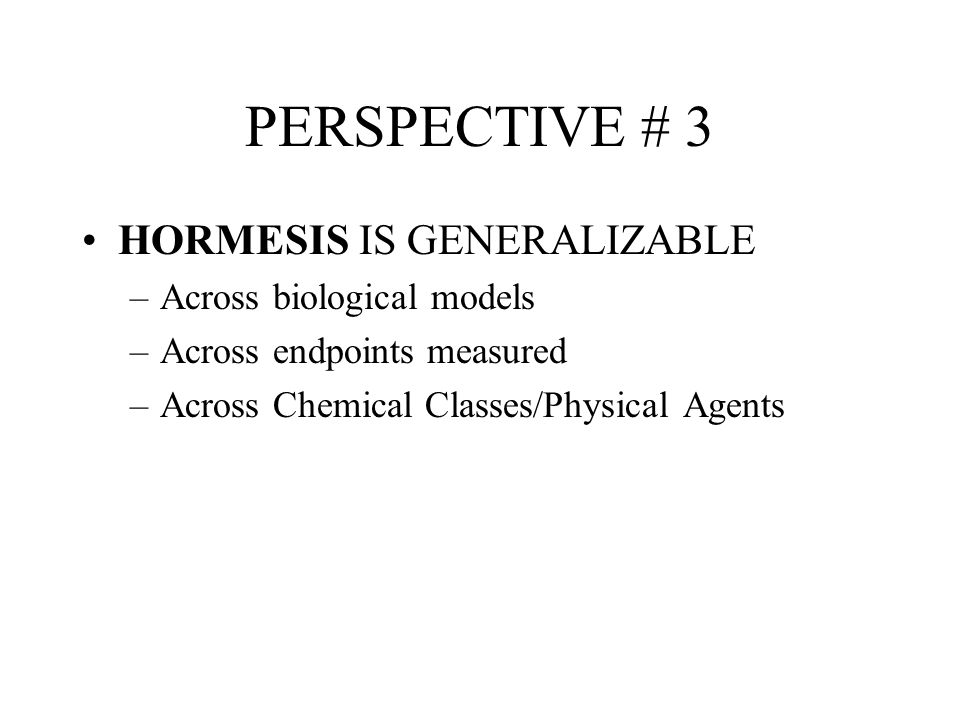 PERSPECTIVE # 3 HORMESIS IS GENERALIZABLE Across biological models
