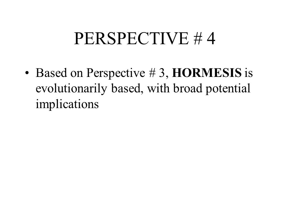 PERSPECTIVE # 4 Based on Perspective # 3, HORMESIS is evolutionarily based, with broad potential implications.