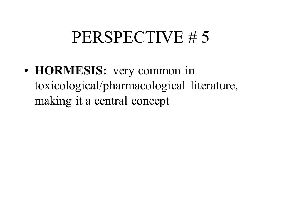 PERSPECTIVE # 5 HORMESIS: very common in toxicological/pharmacological literature, making it a central concept.