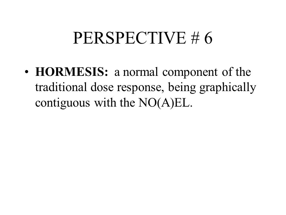 PERSPECTIVE # 6 HORMESIS: a normal component of the traditional dose response, being graphically contiguous with the NO(A)EL.