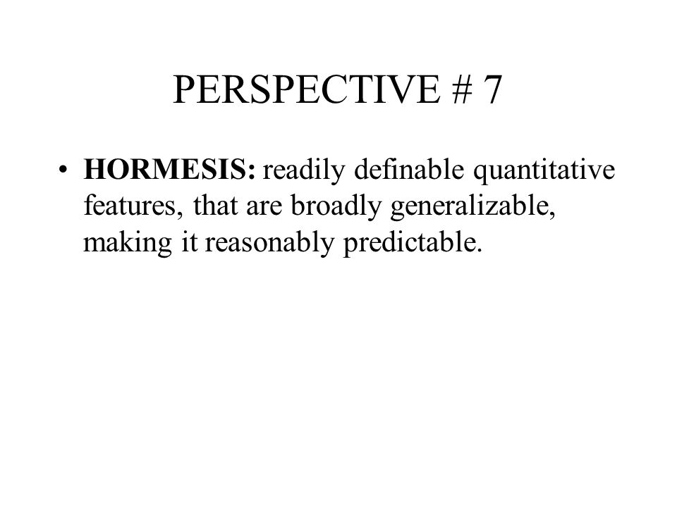 PERSPECTIVE # 7 HORMESIS: readily definable quantitative features, that are broadly generalizable, making it reasonably predictable.
