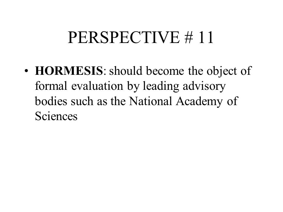 PERSPECTIVE # 11 HORMESIS: should become the object of formal evaluation by leading advisory bodies such as the National Academy of Sciences.
