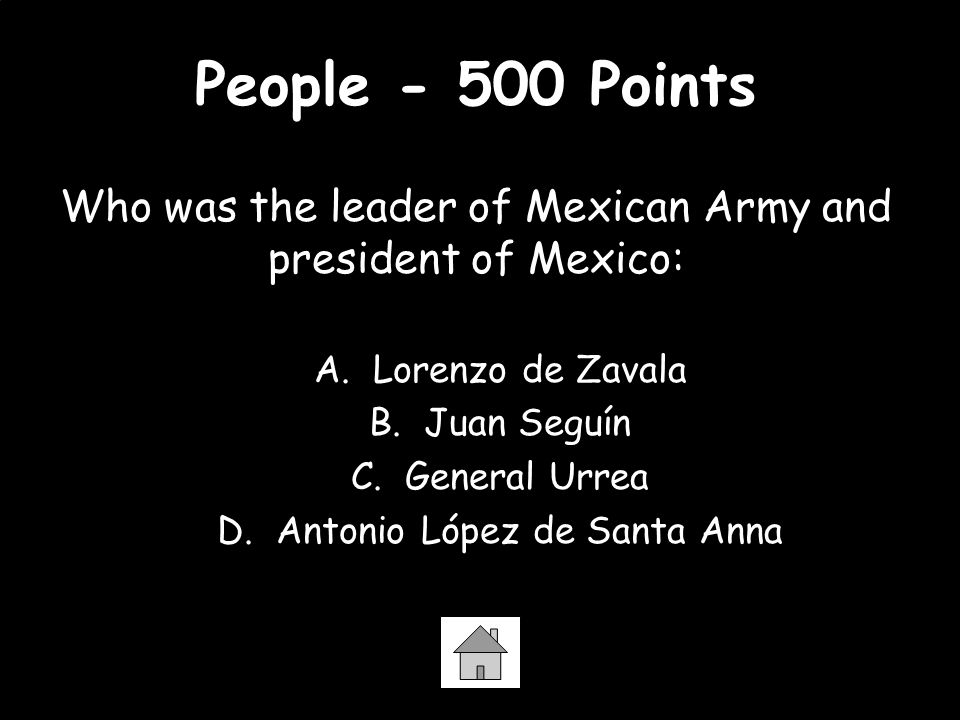 People - 500 Points Who was the leader of Mexican Army and president of Mexico: A. Lorenzo de Zavala.