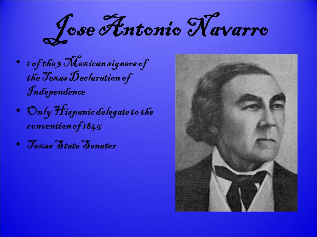 Jose Antonio Navarro 1 of the 3 Mexican signers of the Texas Declaration of Independence. Only Hispanic delegate to the convention of 1845.