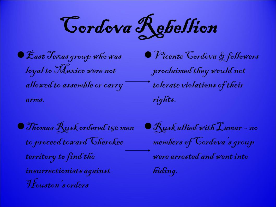 Cordova Rebellion East Texas group who was loyal to Mexico were not allowed to assemble or carry arms.