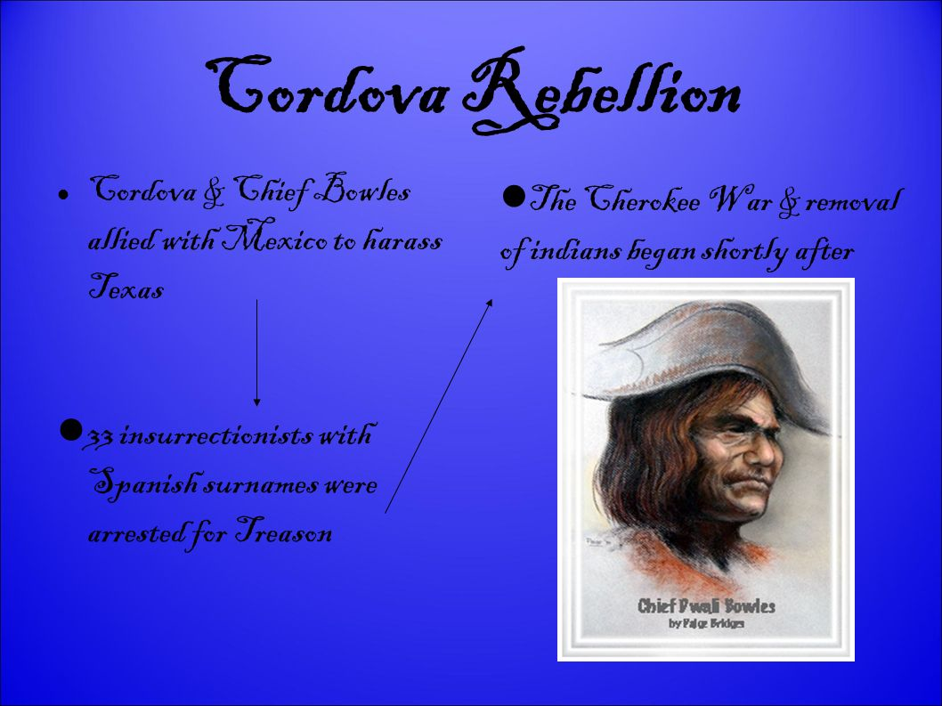 Cordova Rebellion Cordova & Chief Bowles allied with Mexico to harass Texas. The Cherokee War & removal of indians began shortly after.